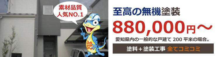 至高の無機塗装 880,000円~ 愛知県内の一般的な戸建て200平米の場合。価格は税込み価格です。塗料+塗装工事+足場代 全てコミコミ